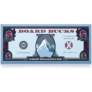 Snowboard $15 Board Bucks - Upon adding qualifying items to cart, the Board Bucks promotion will be automatically added before checkout is completed. You will be e-mailed your Board Bucks promo code within 72 hours of shipping completion.Terms and Conditions:This promotion is good towards a purchase of any value on Snowboards.com. Board Bucks are not redeemable in store and are void after 1/26/2014. Entire balance must be used in one transaction. When qualifying for Board Bucks they cannot be combined with any other order total promotion. Applies to new purchases only (cannot be applied to past purchases). During redemption Board Bucks cannot be combined with any other coupons. No remaining Board Bucks can be transferred or used on any additional purchase. Board Bucks are not redeemable for cash, do not have a residual value and cannot be transferred or sold. Board Bucks cannot be used for tax or shipping charges. Items purchased with Board Bucks may only be returned for Store Credit. Snowboards.com reserves the right to change the terms of this credit at any time. Because Board Bucks are part of a promotion and not considered a gift certificate, please note the return policy for the items you purchased that utilized the Board Bucks promotion. If you choose to return an item that originally qualified for Board Bucks, the Board Bucks code that you used will become invalid and will not qualify for use on another purchase. Items returned will be refunded for the amount of the item minus the Board Bucks amount used. If the item being returned was purchased solely using the Board Bucks promo code, no cash refund or credit can be issued. . Product ID: 304079 - $15.00