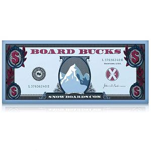 Snowboard $150 Board Bucks - Upon adding qualifying items to cart, the Board Bucks promotion will be automatically added before checkout is completed. You will be e-mailed your Board Bucks promo code within 72 hours of shipping completion.Terms and Conditions:This promotion is good towards a purchase of any value on Snowboards.com. Entire balance must be used in one transaction, and Board Bucks can only be applied once Board Bucks are not redeemable in store and is void after 1/15/2013. Board Bucks may be combined with other offers. Applies to new purchases only (cannot be applied to past purchases). Board Bucks may not be combined with any other coupon offer. No remaining Board Bucks can be transferred or used on any additional purchase. Board Bucks are not redeemable for cash, do not have a residual value and cannot be transferred or sold. Board Bucks cannot be used for tax or shipping charges. If qualifying purchase is returned, Board Bucks become void. Items purchased with Board Bucks may only be returned for Store Credit. Snowboards.com reserves the right to change the terms of this credit at any time . Product ID: 306025 - $150.00