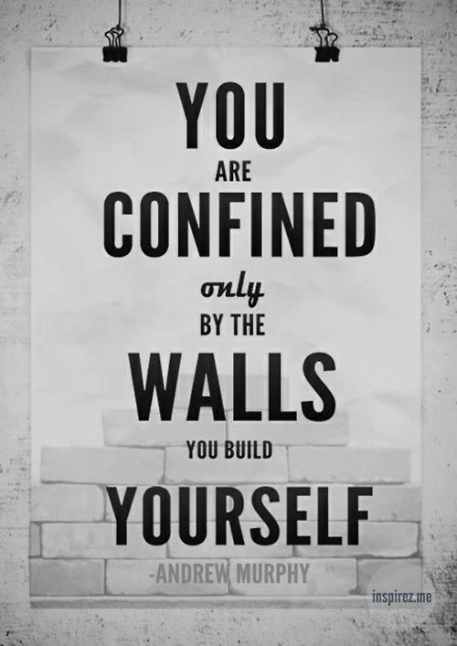 Fitness YOU'RE CONFINED ONLY BY THE WALLS YOU BUILD