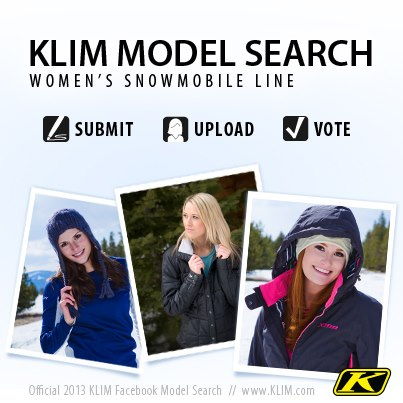 Motorsports One week down, one to go! KLIM is currently searching for the next face of our 2013 women's snowmobile gear lineup. Click the link below to start. Portrait/Head shots preferred. (Similar to what is shown in this picture)