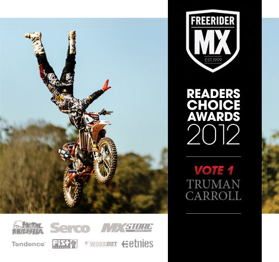 "Motorsports Both Jackson ""Jacko"" Strong and Truman Carroll have both been nominated in the Freerider MX Magazine 2012 readers choice awards, make sure you get over and vote for the guys on the link below.