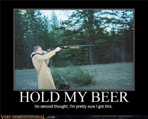 Hunting Hold my beer.  On second thought, I'm pretty sure I got this.  Kid tries to shoot shotgun while drinking beer.  Assume this didn't turn out good.