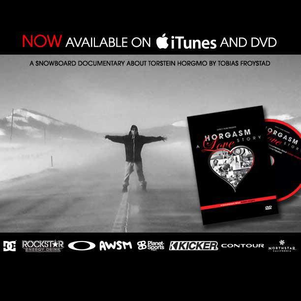"Snowboard The new snowboarding documentary on DC pro Torstein Horgmo is finally here! You can check out ""Horgasm - A Love Story"" on iTunes at: http://bit.ly/SXT1GS or on DVD at: http://bit.ly/YeQhUy"