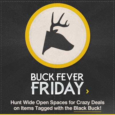 Entertainment BUCK FEVER FRIDAY - Extra 20% off all items tagged with the black buck.  Get some!  www.wideopenspaces.com  the best hunting, fishing and outdoor gear up to 80% off retail.
